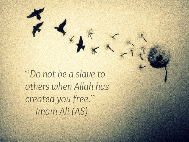 Do not be a slave to others when Allah has created you free.