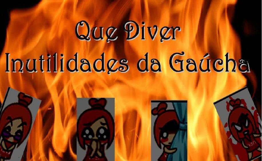 ♠♠♠ Que Diver ♠♠♠ Inutilidades da Gaúcha ♠♠♠
