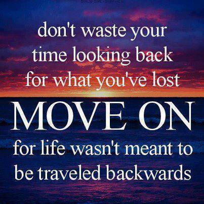 Don't waste your time looking back for what you've lost move on for life wasn't meant to be traveled backwards.