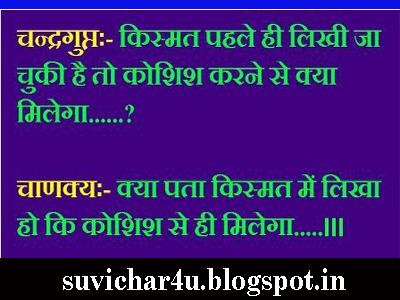 Chandragupt:-Kismat pahale hi likhi ja chuki hai to koshish karne se kya milega? Chankya:-Kya pata kishmat men likha ho ki koshish se hi milega.