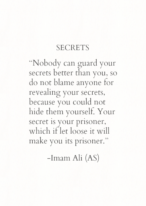 SECRETS Nobody can guard your secrets better than you, so do not blame anyone for revealing your secrets, because you could not hide them yourself. Your secret is your prisoner, which if let loose it will make you its prisoner.