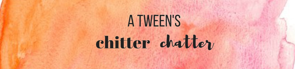 A Tween's Chitter Chatter