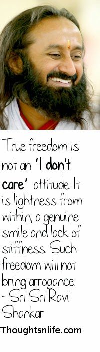 Thoughtsnlife.com : True freedom is not an 'I don't care' attitude. It is lightness from within, a genuine smile and lack of stiffness. Such freedom will not bring arrogance. - Sri Sri Ravi Shankar