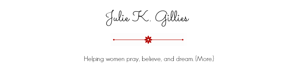 Julie Gillies - Helping women pray, believe, and dream. {More.}