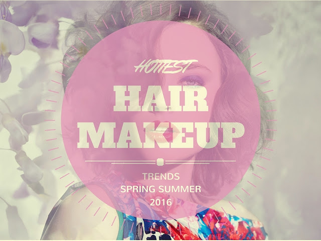 Hottest Hair & Makeup Trends for S/S 2016