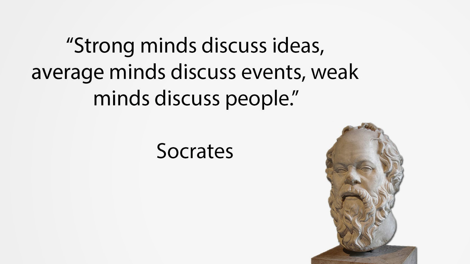 Strong minds discuss ideas, average minds discuss events, weak minds discuss people.