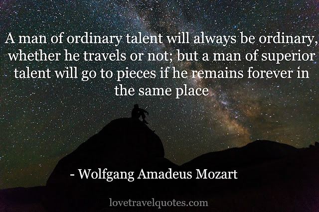 a man of ordinary talent will always be ordinary whether he travels