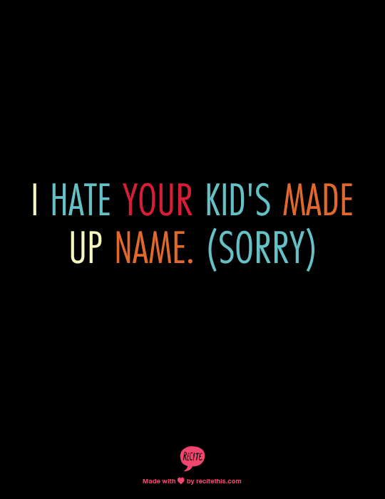 i hate your kid's made up name!