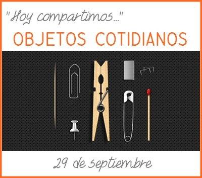 http://hoycompartimoselblog.blogspot.com.es/2014/09/hoy-compartimos-objetos-cotidianos.html