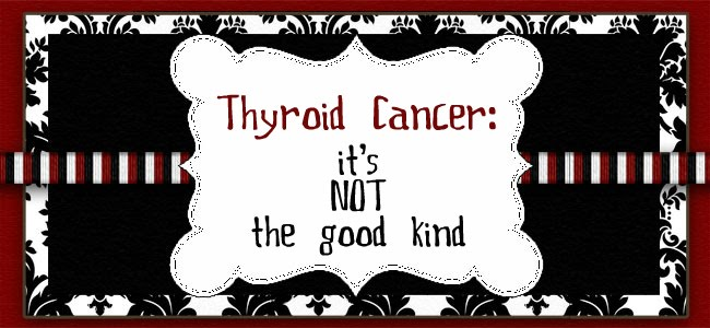Thyroid Cancer - Its NOT the Good Kind
