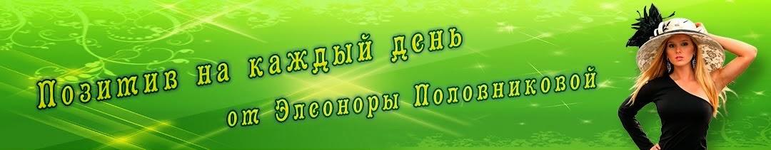 Позитив на каждый день от Элеоноры Половниковой.