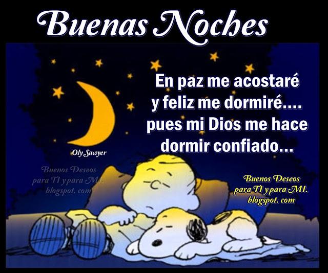 En paz me acostaré y feliz me dormiré... pues mi Dios me hace dormir confiado...  BUENAS NOCHES