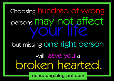 Choosing a hundred of wrong persons may not affect your life but missing one right person will leave you a broken hearted.