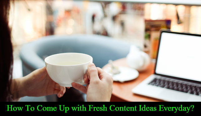 How To Come Up with Fresh Content Ideas Everyday?
