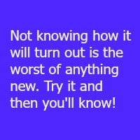Not knowing how it will turn out is the worst of anything new. Try it and then you'll know!