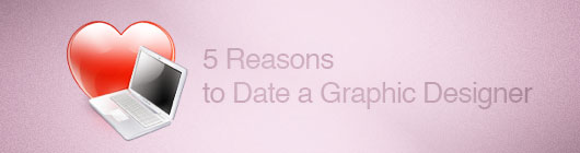 5 Reasons to Date a Graphic Designer