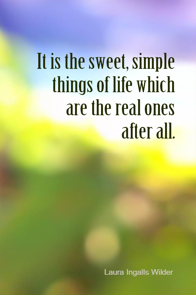 visual quote - image quotation for LIFE - It is the sweet, simple things of life which are the real ones after all. - Laura Ingalls Wilder