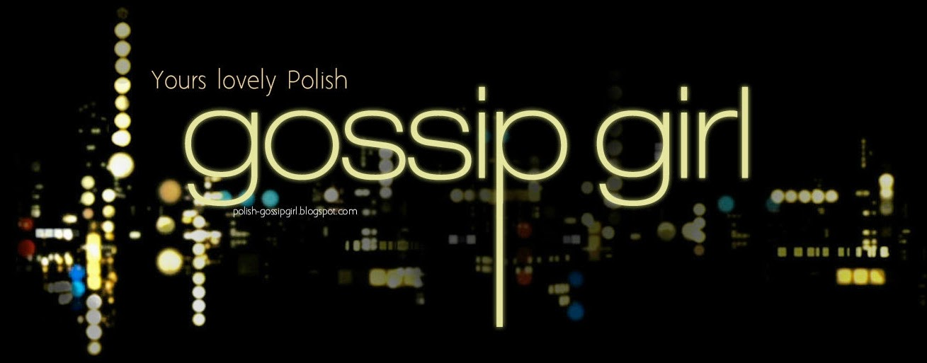 Yours lovely Polish Gossip Girl.