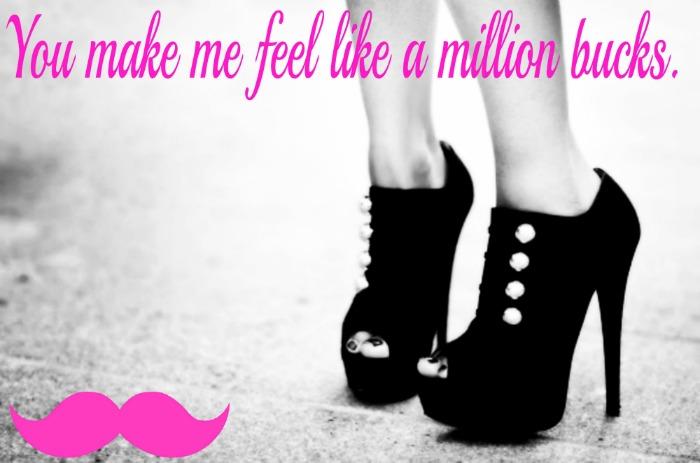 You make me feel, liike a million bucks :)
