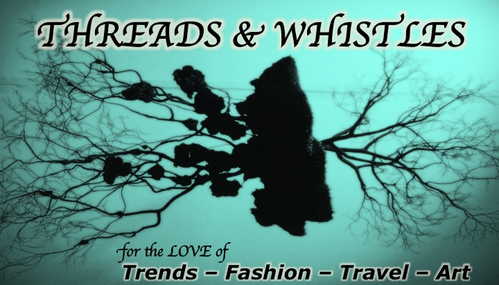 THREADS & WHISTLES                       Trends.Art.Fashion.  Travel.Shopping.Fun.