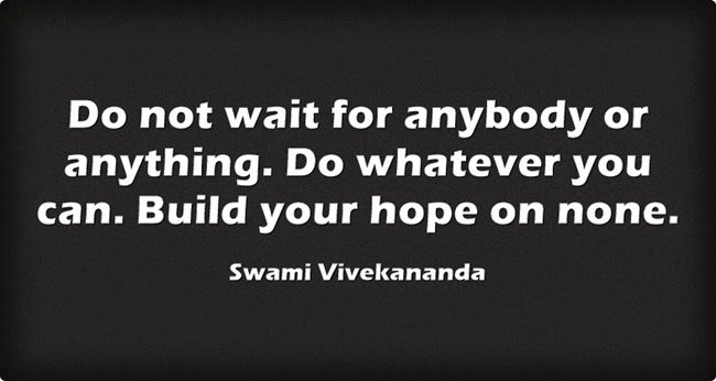 """Do not wait for anybody or anything. Do whatever you can. Build your hope on none."""