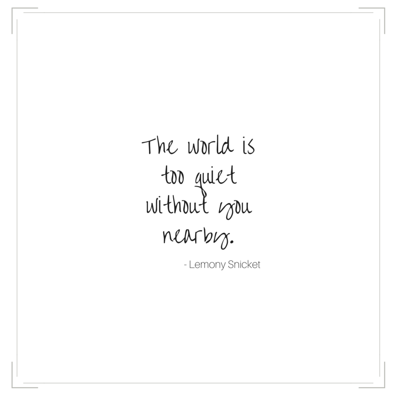 The world is too quiet without you nearby - Lemony Snicket | #atozchallenge #quotes | @mryjhnsn