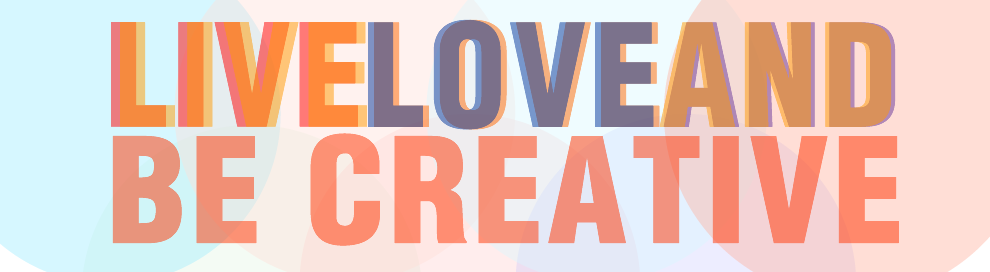 Live, Love and Be Creative