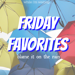 While I'm Waiting...Friday Favorites - blame it on the rain