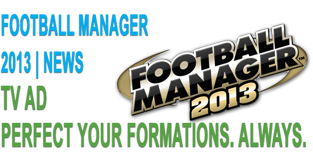 Football Manager 2013 TV Ad: Perfect Your Formations. Always. (Official)