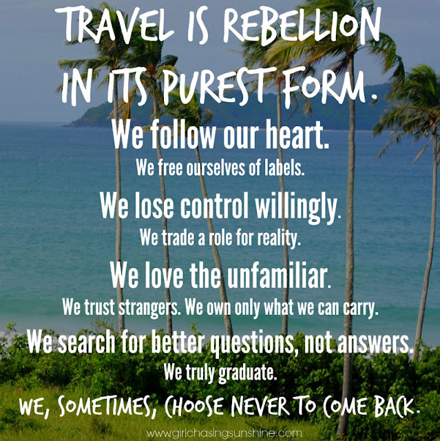 Travel Picture Quote Travel is rebellion in its purest form. We follow our heart. We free ourselves of labels. We lose control willingly. We trade a role for reality. We love the unfamiliar. We trust strangers. We own only what we can carry. We search for better questions, not answers. We truly graduate. We, sometimes, choose never to come back. – TripRebel Manifesto
