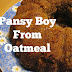 PANSY BOY FROM OATMEAL