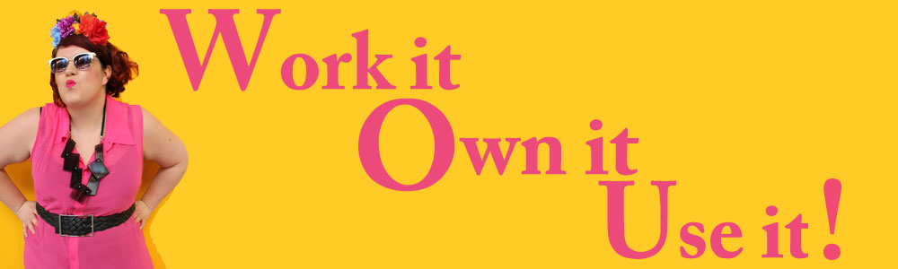 Work it, Own it, Use it!