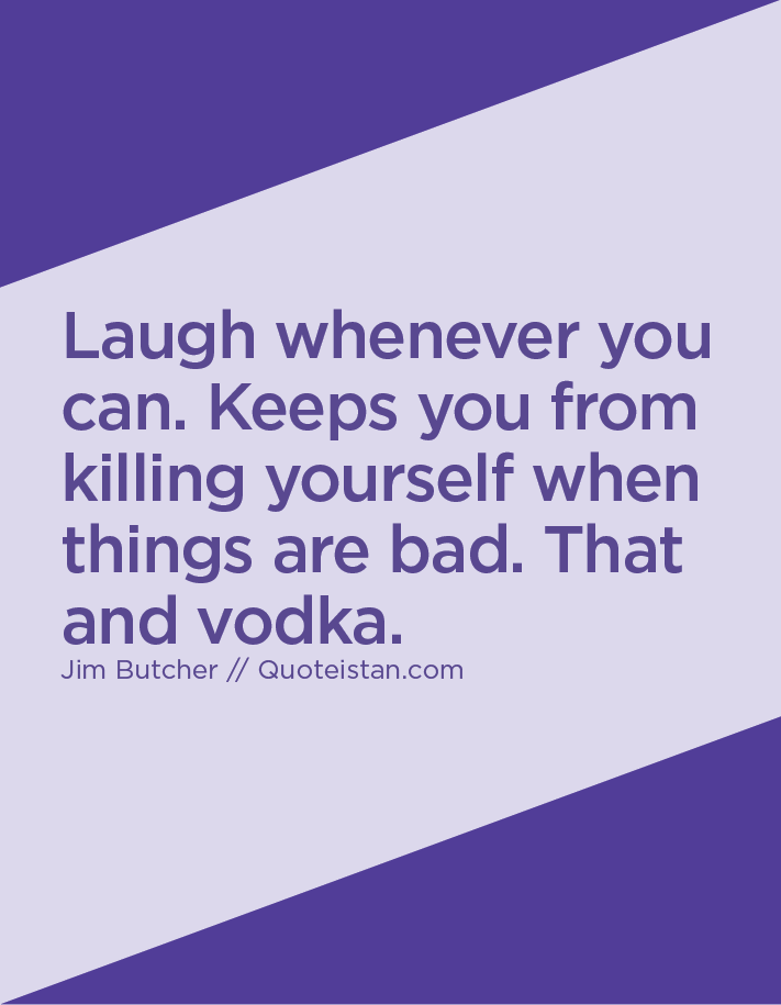 Laugh whenever you can. Keeps you from killing yourself when things are bad. That and vodka.