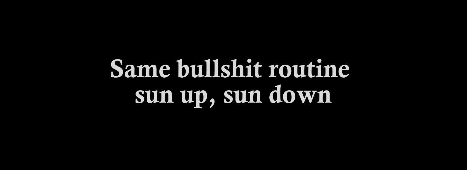 Same bullshit routine sun up, sun down