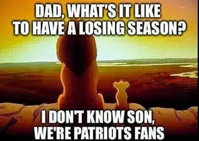dad, what's it like to have a losing season? I don't know son, we're patriots fans