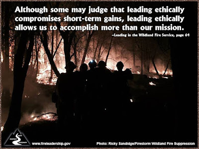 Although some may judge that leading ethically compromises short-term gains, leading ethically allows us to accomplish more than our mission. –Leading in the Wildland Fire Service, page 64