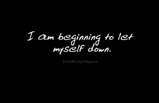 I am beginning to let myself down.