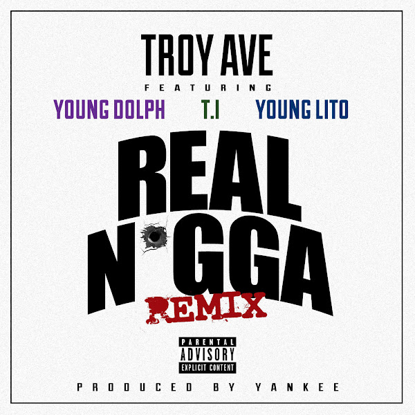 Troy Ave - Real N*gga (Remix) [feat. T.I., Young Dolph & Young Lito] - Single Cover
