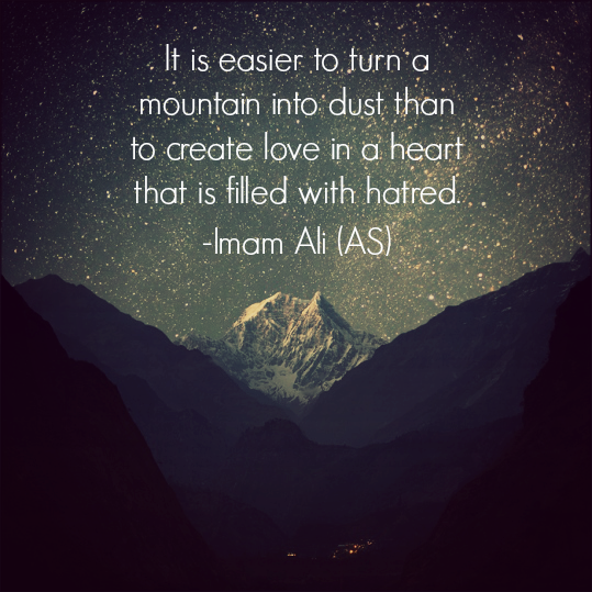 It is easier to turn a mountain into dust than to create love in a heart that is filled with hatred.