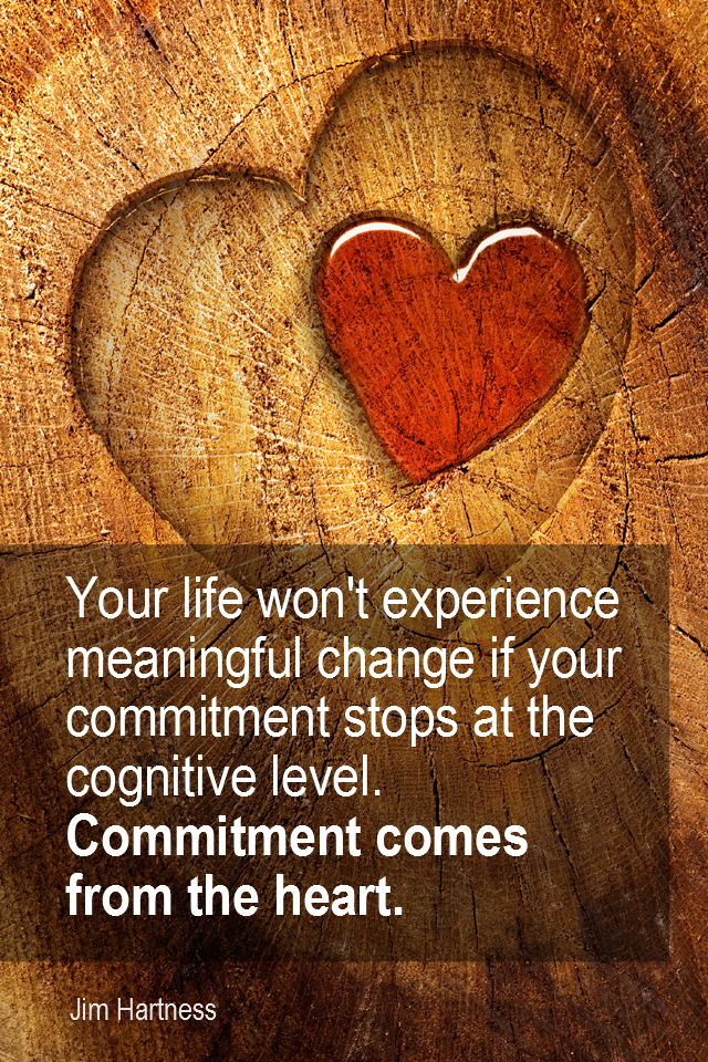 visual quote - image quotation for COMMITMENT - Your life won't experience meaningful change if your commitment stops at the cognitive level… Commitment comes from the heart. - Jim Hartness