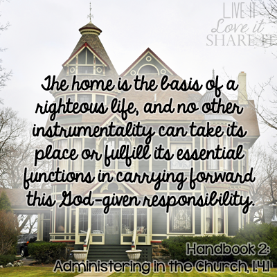 The home is the basis of a righteous life, and no other instrumentality can take its place or fulfill its essential functions in carrying forward this God-given responsibility. - Handbook 2: Administering in the Church, 1.4.1