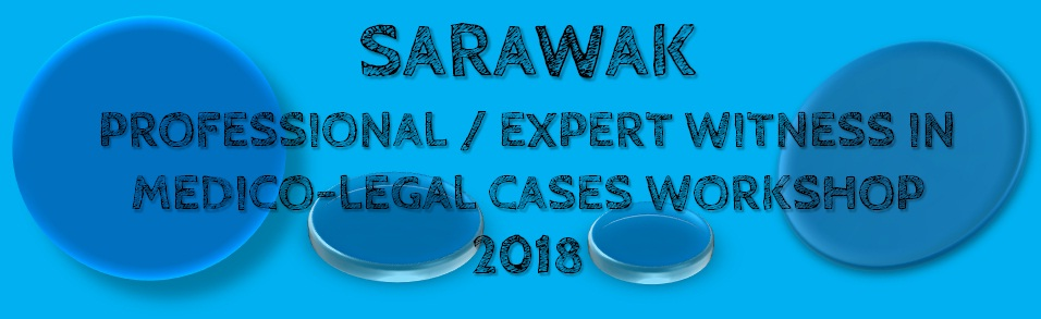 SARAWAK  PROFESSIONAL / EXPERT WITNESS IN MEDICO-LEGAL CASES WORKSHOP 2018