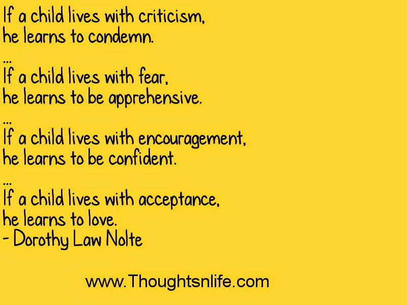 If a child lives with criticism, he learns to condemn. ... If a child lives with fear, he learns to be apprehensive. ... If a child lives with encouragement, he learns to be confident. ... If a child lives with acceptance, he learns to love. - Dorothy Law Nolte thoughtsnlife.com