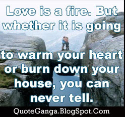 Love is a fire. But whether it is going to warm your heart or burn down your house, you can never tell by Joan Crawford