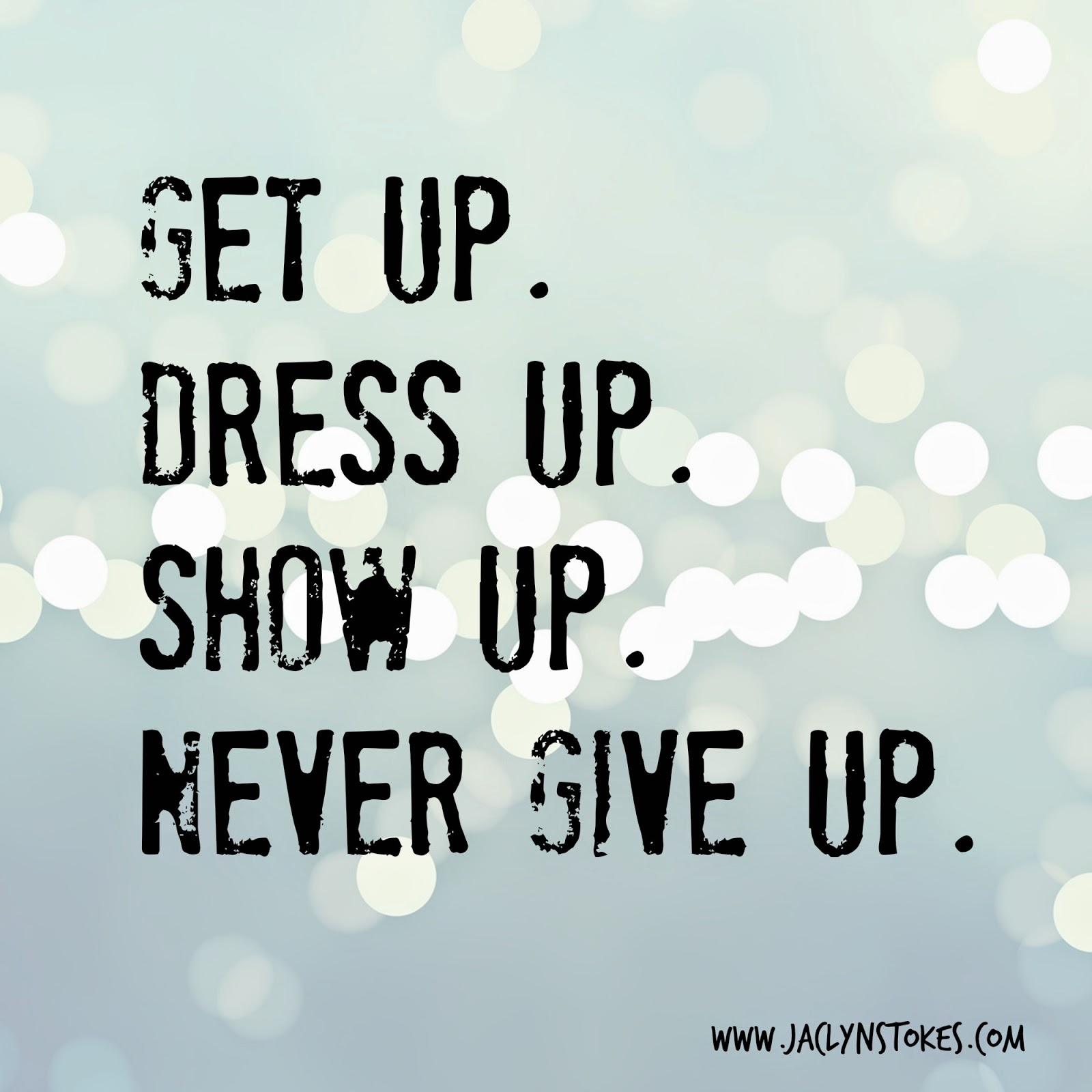 get up, dress up, show up, never give up