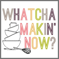 Whatcha Makin' Now?