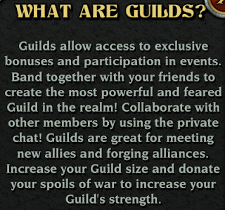 Guilds allow access to exclusive bonuses and participation in events.  Band together with your friends to create the most powerful and feared Guild in the realm!  Collaborate with other members by using the private chat!  Guilds are great for meeting new allies and forging alliances.  Increase your Guild size and donate your spoils of war to increase your Guild's strength.
