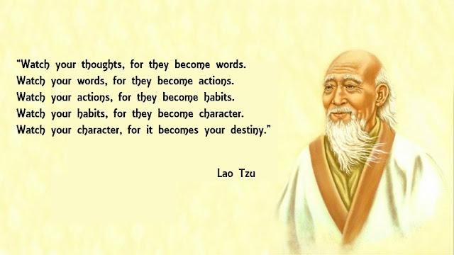 Watch your thoughts, for they become words. Watch your words, for they become actions. Watch your actions, for they become habits. Watch your habits, for they become character. Watch your character, for it becomes your destiny.