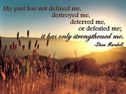 My past has not defined me, destroyed me, deterred me, or defeated me; it has only strengthened me