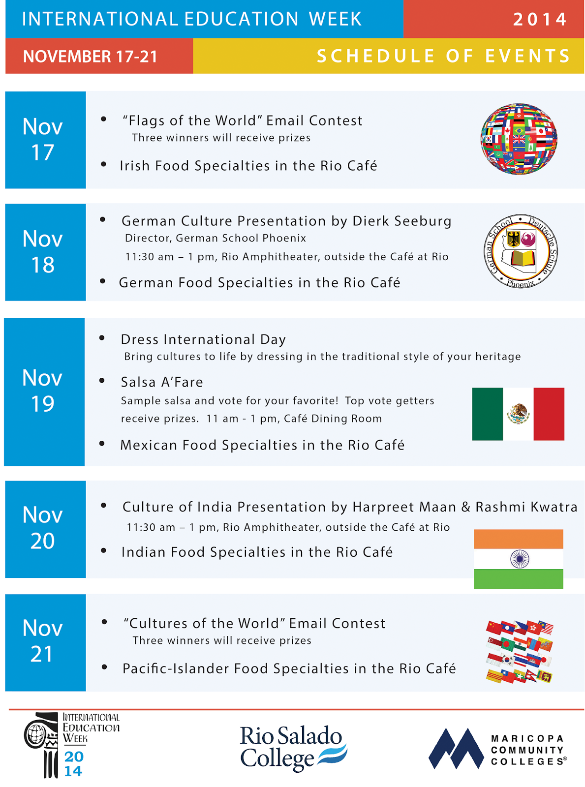 Title: International Education Week at Rio Salado Nov. 17-21 - Description: Schedule of Events   Monday, Nov. 17th  Flags of the World Email Contest; open to all Rio employees, students, and District staff.  Irish Food Specialties in the Rio Cafe.  Tuesday, Nov. 18th  Presentation on German Culture by Dierk Seeburg, Director, German School Phoenix, from 11:30 am to 1 pm in the Rio Amphitheater, between the Tower and Hohokam Buildings.  German Food Specialties in the Rio Café.  Wednesday, Nov. 19th  Wear Your International Flair Day. Bring international cultures to life by dressing in the traditional style of your heritage or your adopted heritage.  Salsa Contest in the Rio Café Dining room from 11 a.m. to 1 p.m. Taste the entries and vote on your favorite salsa. Top three vote getters will receive prizes.  Mexican Food Specialties in the Rio Café.  Thursday, Nov. 20th  Presentation on the Culture of India by Harpreet Maan and Rashmi Kwatra from 11:30 am to 1 pm in the Rio Amphitheater between the Tower and Hohokam Buildings.  Indian Food Specialties in the Rio Café.  Friday, Nov. 21st  Cultures of the World Email Contest; open to all Rio employees, students, and District staff.  Pacific Islander Food Specialties in the Rio Café.